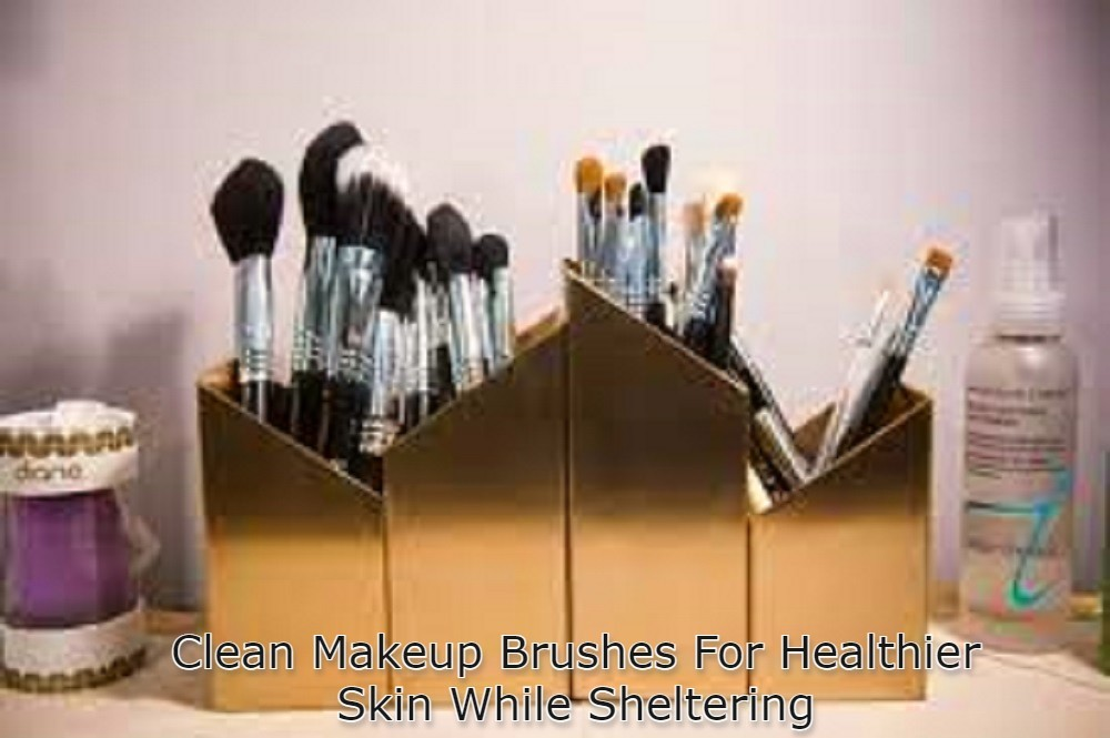 Clean Makeup Brushes at home For Healthier Skin While Sheltering